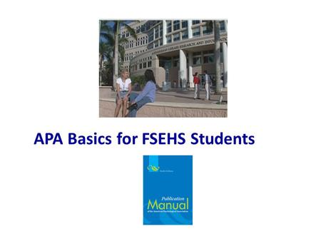 APA Basics for FSEHS Students. Hot off the press in 2009! Publication Manual of the American Psychological Association 6th ed.
