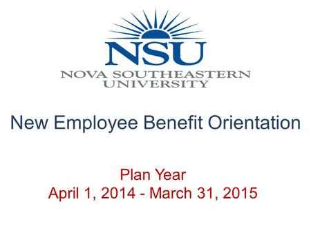 Plan Year April 1, 2014 - March 31, 2015 New Employee Benefit Orientation.