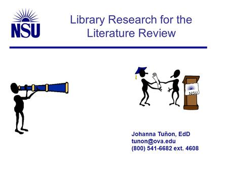 Library Research for the Literature Review Johanna Tuñon, EdD (800) 541-6682 ext. 4608 NSU.
