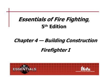 Essentials of Fire Fighting, 5 th Edition Chapter 4 — Building Construction Firefighter I.