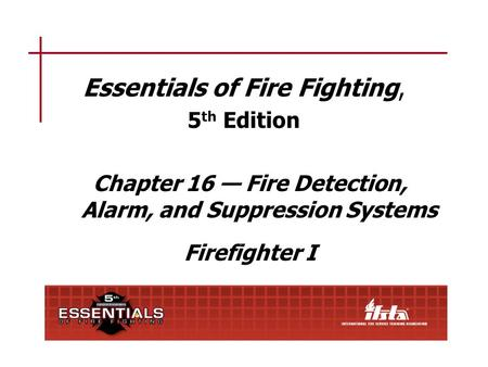 Essentials of Fire Fighting, 5 th Edition Chapter 16 — Fire Detection, Alarm, and Suppression Systems Firefighter I.