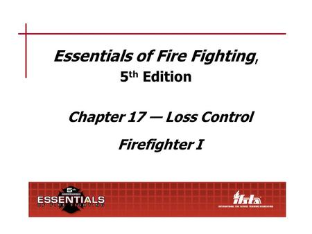 Essentials of Fire Fighting, 5 th Edition Chapter 17 — Loss Control Firefighter I.