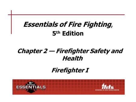 Essentials of Fire Fighting, 5 th Edition Chapter 2 — Firefighter Safety and Health Firefighter I.