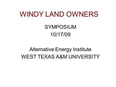 WINDY LAND OWNERS SYMPOSIUM 10/17/09 Alternative Energy Institute WEST TEXAS A&M UNIVERSITY.