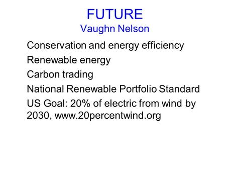 FUTURE Vaughn Nelson Conservation and energy efficiency Renewable energy Carbon trading National Renewable Portfolio Standard US Goal: 20% of electric.