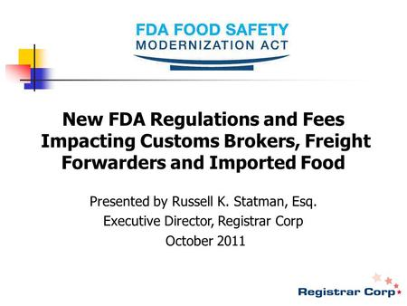 New FDA Regulations and Fees Impacting Customs Brokers, Freight Forwarders and Imported Food Presented by Russell K. Statman, Esq. Executive Director,