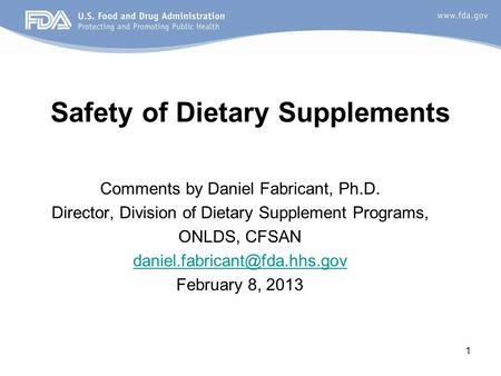 1 Safety of Dietary Supplements Comments by Daniel Fabricant, Ph.D. Director, Division of Dietary Supplement Programs, ONLDS, CFSAN