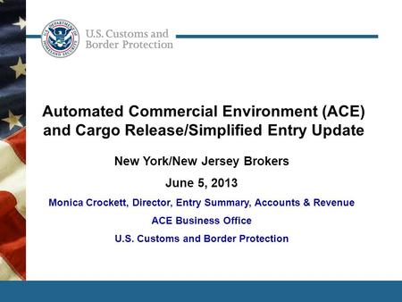 1 Automated Commercial Environment (ACE) and Cargo Release/Simplified Entry Update New York/New Jersey Brokers June 5, 2013 Monica Crockett, Director,