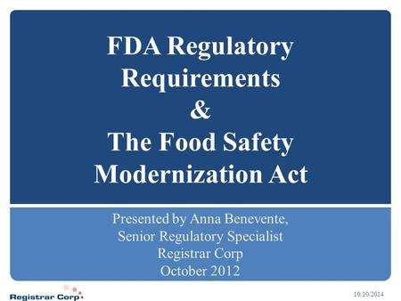 10/10/2014 FDA Regulatory Requirements & The Food Safety Modernization Act Presented by Anna Benevente, Senior Regulatory Specialist Registrar Corp October.