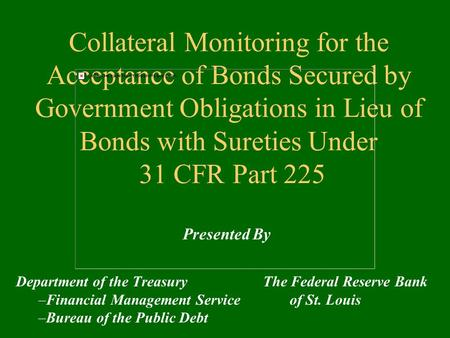 Collateral Monitoring for the Acceptance of Bonds Secured by Government Obligations in Lieu of Bonds with Sureties Under 31 CFR Part 225 Department of.