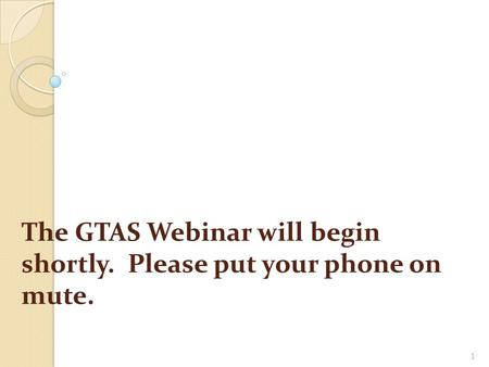 1 The GTAS Webinar will begin shortly. Please put your phone on mute.