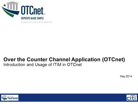 Over the Counter Channel Application (OTCnet) Introduction and Usage of ITIM in OTCnet May 2014.