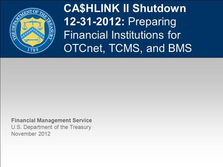 1 CA$HLINK II Shutdown 12-31-2012: Preparing Financial Institutions for OTCnet, TCMS, and BMS Financial Management Service U.S. Department of the Treasury.
