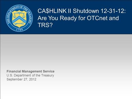1 CA$HLINK II Shutdown 12-31-12: Are You Ready for OTCnet and TRS? Financial Management Service U.S. Department of the Treasury September 27, 2012.
