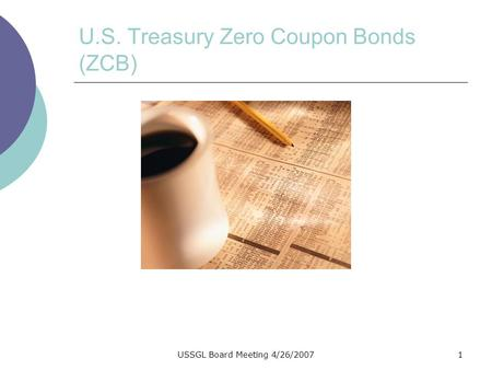 USSGL Board Meeting 4/26/20071 U.S. Treasury Zero Coupon Bonds (ZCB)