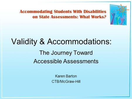 The Journey Toward Accessible Assessments Karen Barton CTB/McGraw-Hill Validity & Accommodations: