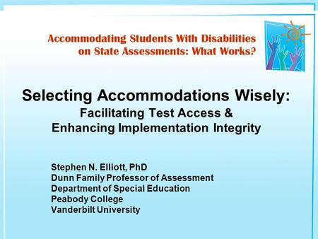 Stephen N. Elliott, PhD Dunn Family Professor of Assessment Department of Special Education Peabody College Vanderbilt University Selecting Accommodations.