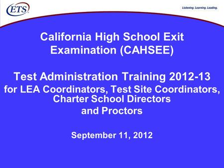 California High School Exit Examination (CAHSEE) Test Administration Training 2012-13 for LEA Coordinators, Test Site Coordinators, Charter School Directors.