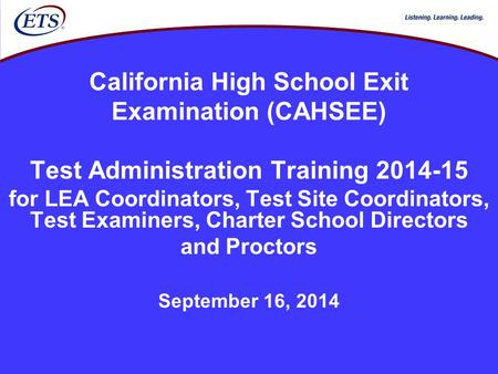 California High School Exit Examination (CAHSEE) Test Administration Training 2014-15 for LEA Coordinators, Test Site Coordinators, Test Examiners, Charter.