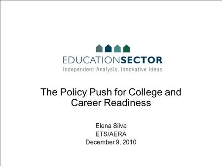 The Policy Push for College and Career Readiness Elena Silva ETS/AERA December 9, 2010.