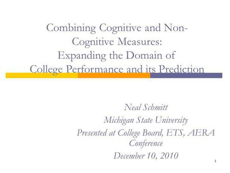 1 Neal Schmitt Michigan State University Presented at College Board, ETS, AERA Conference December 10, 2010 Combining Cognitive and Non- Cognitive Measures: