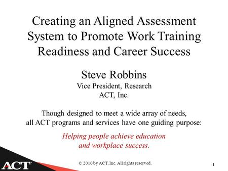 © 2010 by ACT, Inc. All rights reserved. 1 Creating an Aligned Assessment System to Promote Work Training Readiness and Career Success Steve Robbins Vice.
