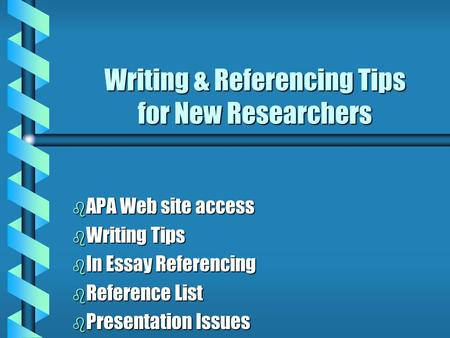 Writing & Referencing Tips for New Researchers b APA Web site access b Writing Tips b In Essay Referencing b Reference List b Presentation Issues.