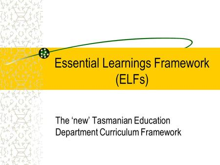Essential Learnings Framework (ELFs) The 'new' Tasmanian Education Department Curriculum Framework.
