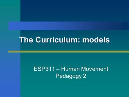 The Curriculum: models ESP311 – Human Movement Pedagogy 2.