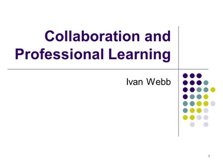 1 Collaboration and Professional Learning Ivan Webb.