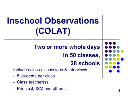 1 Inschool Observations (COLAT) Two or more whole days in 50 classes, 28 schools Includes class discussions & interviews - 8 students per class - Class.