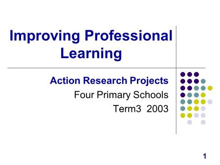 1 Improving Professional Learning Action Research Projects Four Primary Schools Term3 2003.