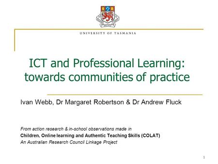 1 ICT and Professional Learning: towards communities of practice Ivan Webb, Dr Margaret Robertson & Dr Andrew Fluck From action research & in-school observations.