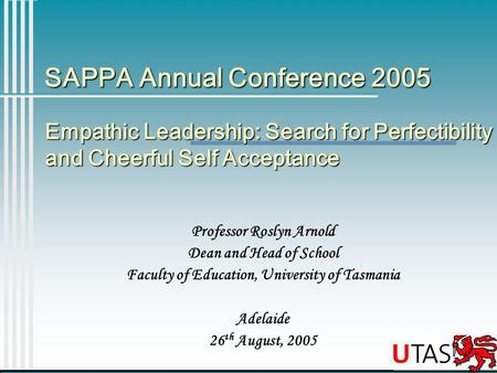 SAPPA Annual Conference 2005 Professor Roslyn Arnold Dean and Head of School Faculty of Education, University of Tasmania Adelaide 26 th August, 2005 Empathic.