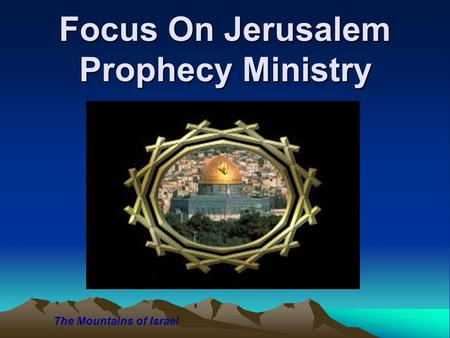 Focus On Jerusalem Prophecy Ministry The Mountains of Israel.