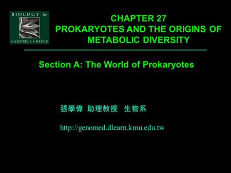 Section A: The World of Prokaryotes CHAPTER 27 PROKARYOTES AND THE ORIGINS OF METABOLIC DIVERSITY 張學偉 助理教授 生物系