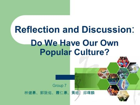 Reflection and Discussion : Do We Have Our Own Popular Culture? Group 7 林健豪、郭致佑、蕭仁豪、黃皓、邱暐麟.