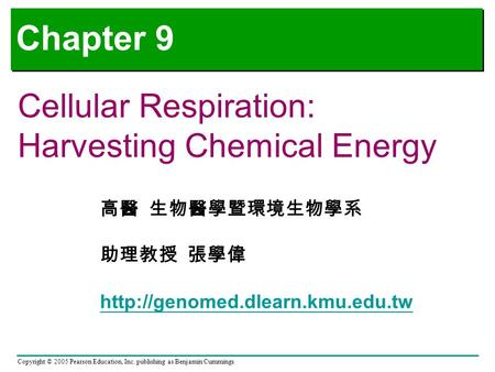 Copyright © 2005 Pearson Education, Inc. publishing as Benjamin Cummings Chapter 9 Cellular Respiration: Harvesting Chemical Energy 高醫 生物醫學暨環境生物學系 助理教授.