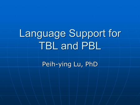 Language Support for TBL and PBL Peih-ying Lu, PhD.