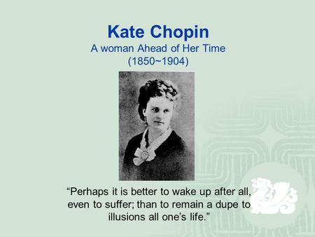 "Kate Chopin A woman Ahead of Her Time (1850~1904) ""Perhaps it is better to wake up after all, even to suffer; than to remain a dupe to illusions all one's."
