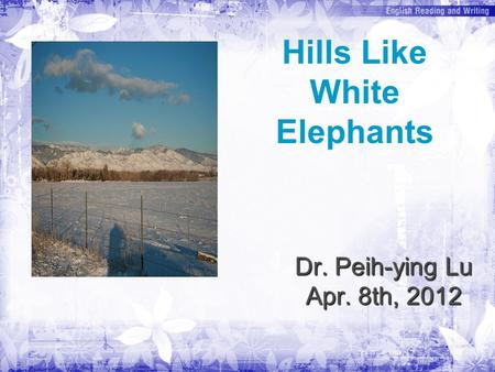 Dr. Peih-ying Lu Apr. 8th, 2012 Hills Like White Elephants.