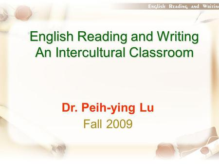 English Reading and Writing An Intercultural Classroom Dr. Peih-ying Lu Fall 2009.