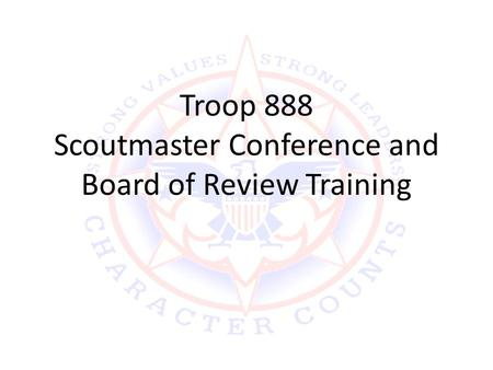 Troop 888 Scoutmaster Conference and Board of Review Training.
