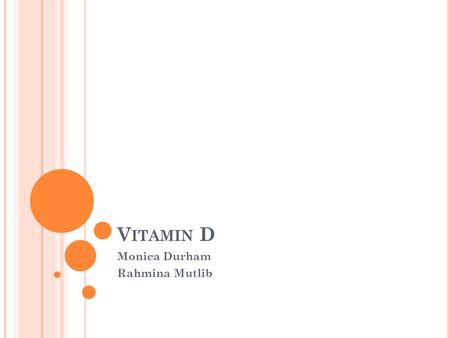 V ITAMIN D Monica Durham Rahmina Mutlib. V ITAMIN D Vitamin D is a fat soluble vitamin Synthesized by the body after exposure to UV rays or obtained from.