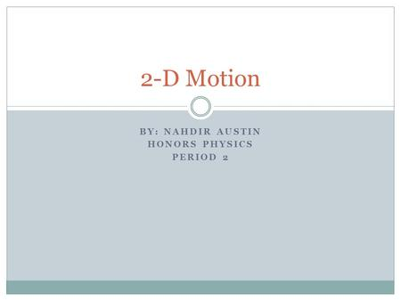 BY: NAHDIR AUSTIN HONORS PHYSICS PERIOD 2 2-D Motion.