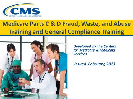 Medicare Parts C & D Fraud, Waste, and Abuse Training and General Compliance Training Developed by the Centers for Medicare & Medicaid Services Issued:
