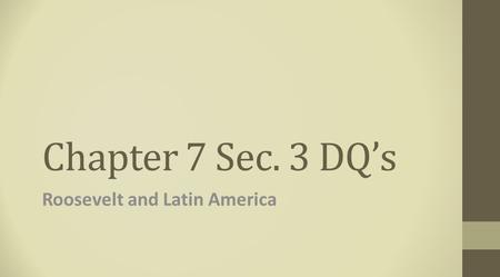 Chapter 7 Sec. 3 DQ's Roosevelt and Latin America.