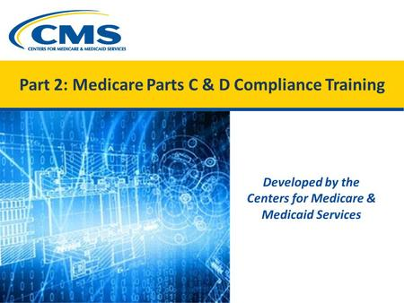 Part 2: Medicare Parts C & D Compliance Training Developed by the Centers for Medicare & Medicaid Services.