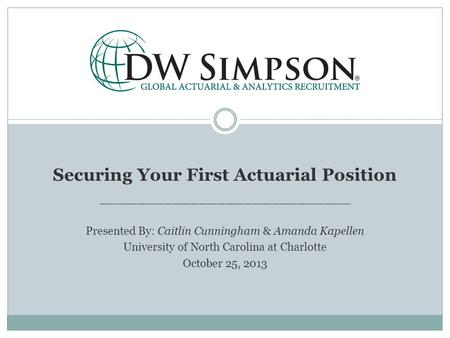 Securing Your First Actuarial Position ________________________________________________________ Presented By: Caitlin Cunningham & Amanda Kapellen University.