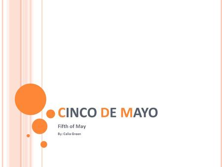 CINCO DE MAYO Fifth of May By: Calia Green. WHAT IS IT? Celebrating the victory of the historical Battle of 1862 between Mexico and France. It is a symbol.